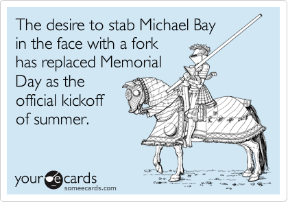 The desire to stab Michael Bayin the face with a forkhas replaced MemorialDay as theofficial kickoffof summer.