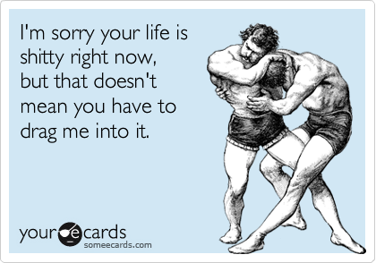 I'm sorry your life isshitty right now, but that doesn'tmean you have todrag me into it.