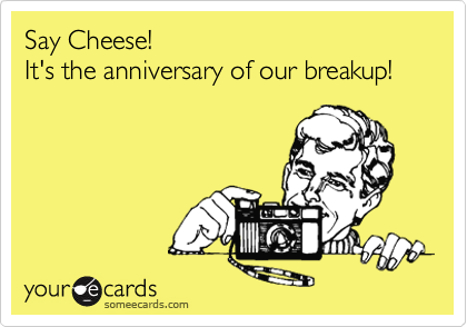 Say Cheese! It's the anniversary of our breakup!