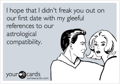 I hope that I didn't freak you out on our first date with my gleeful references to our astrological compatibility.