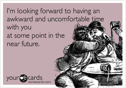 I'm looking forward to having an awkward and uncomfortable time with you