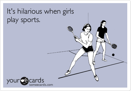 It's hilarious when girls  play sports.