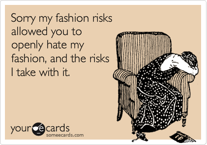 Sorry my fashion risks allowed you toopenly hate myfashion, and the risksI take with it.