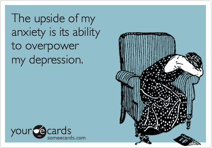 The upside of my  anxiety is its ability  to overpower  my depression.