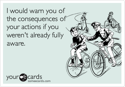I would warn you of