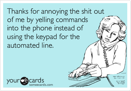 Thanks for annoying the shit out of me by yelling commands into the phone instead of using the keypad for the automated line.