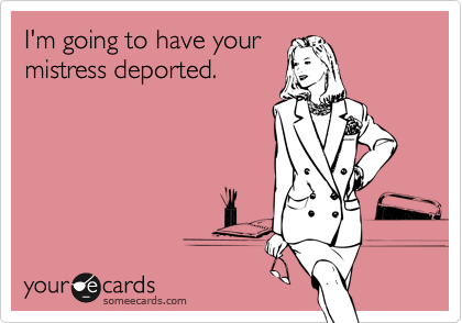 I'm going to have yourmistress deported.