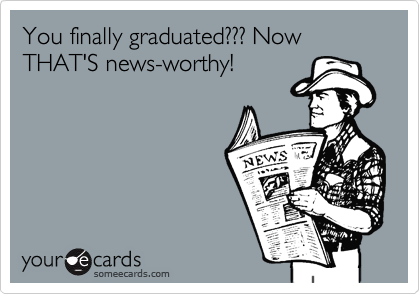 You finally graduated??? Now THAT'S news-worthy!