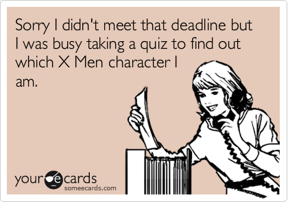 Sorry I didn't meet that deadline but I was busy taking a quiz to find out which X Men character Iam.