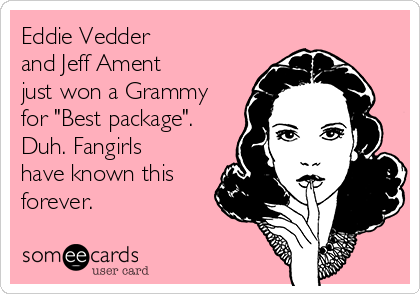 "Eddie Vedder  and Jeff Ament  just won a Grammy for ""Best package"". Duh. Fangirls have known this forever."