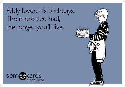 Eddy loved his birthdays. The more you had, the longer you'll live.