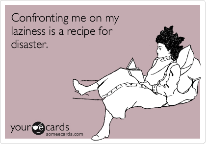 Confronting me on mylaziness is a recipe fordisaster.
