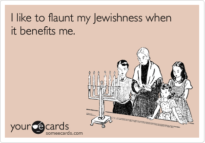 I like to flaunt my Jewishness when it benefits me.