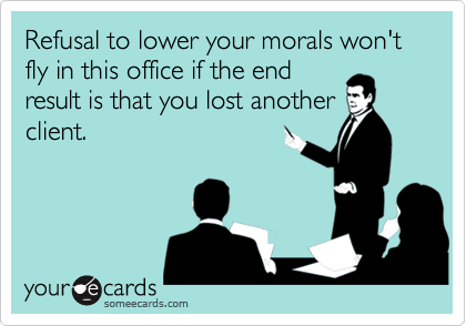 Refusal to lower your morals won't fly in this office if the endresult is that you lost anotherclient.