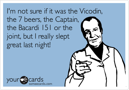 I'm not sure if it was the Vicodin, the 7 beers, the Captain,the Bacardi 151 or thejoint, but I really sleptgreat last night!