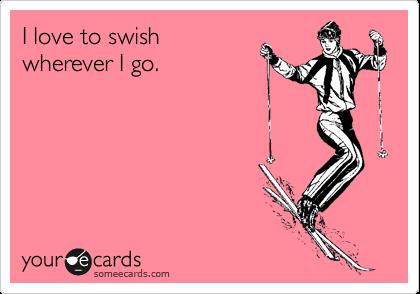 I love to swish wherever I go.