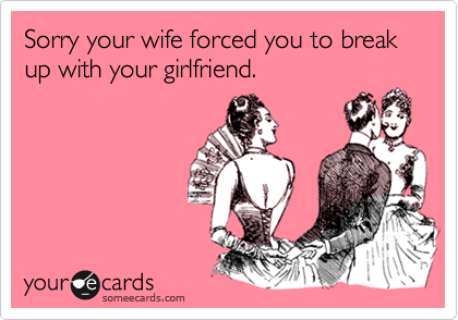 Sorry your wife forced you to break up with your girlfriend.