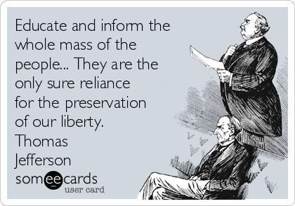 Educate and inform the whole mass of the people... They are the only sure reliance for the preservation of our liberty. Thomas Jefferson