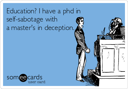 Education? I have a phd in self-sabotage with a master's in deception.