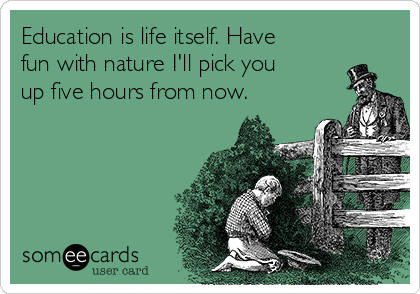 Education is life itself. Have fun with nature I'll pick you up five hours from now.