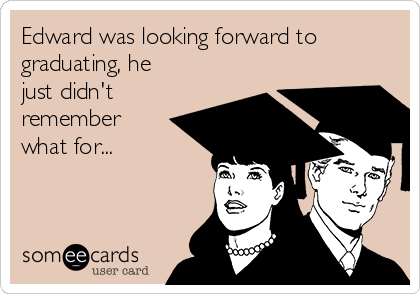 Edward was looking forward to graduating, he just didn't remember what for...