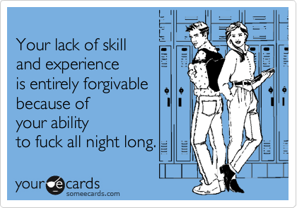 Your lack of skill and experience  is entirely forgivable because of your ability to fuck all night long.