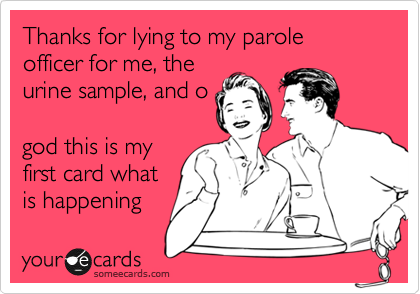 Thanks for lying to my parole officer for me, the