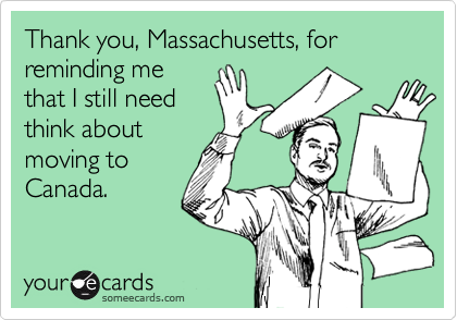 Thank you, Massachusetts, for reminding me that I still need think about moving to  Canada.