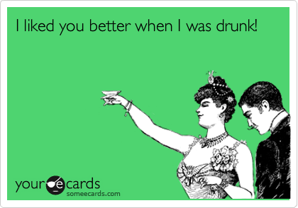 I liked you better when I was drunk!