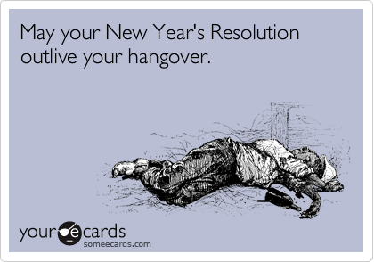 May your New Year's Resolution outlive your hangover.