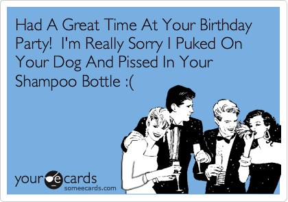 Had A Great Time At Your Birthday Party!  I'm Really Sorry I Puked On Your Dog And Pissed In Your Shampoo Bottle :(
