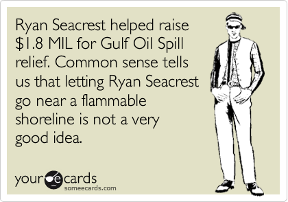 Ryan Seacrest helped raise  %241.8 MIL for Gulf Oil Spill relief. Common sense tells  us that letting Ryan Seacrest go near a flammable shoreline is not a very  good idea.