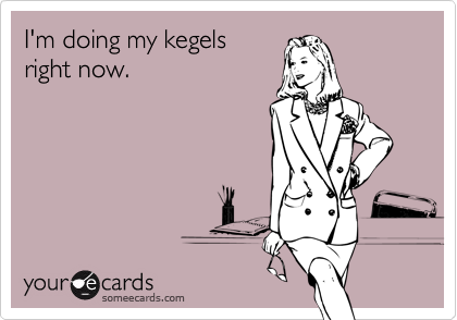 I'm doing my kegels