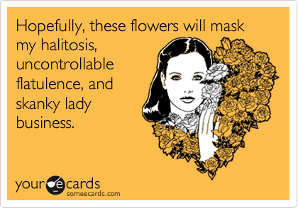 Hopefully, these flowers will mask my halitosis,uncontrollableflatulence, andskanky ladybusiness.