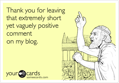 someecards.com - Thank you for leaving that extremely short yet vaguely positive comment on my blog.