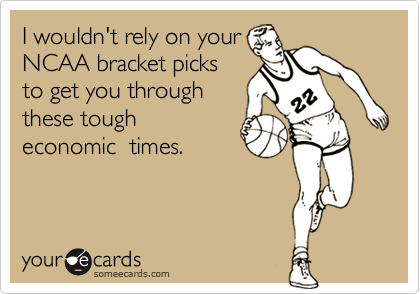 I wouldn't rely on your NCAA bracket picksto get you throughthese tougheconomic  times.