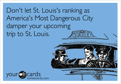Don't let St. Louis's ranking as America's Most Dangerous City damper your upcoming
