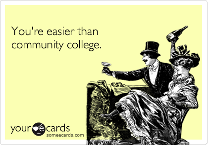 You're easier thancommunity college.