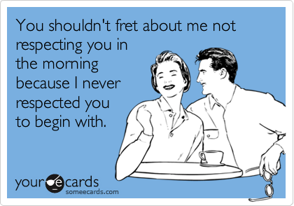 You shouldn't fret about me not respecting you in