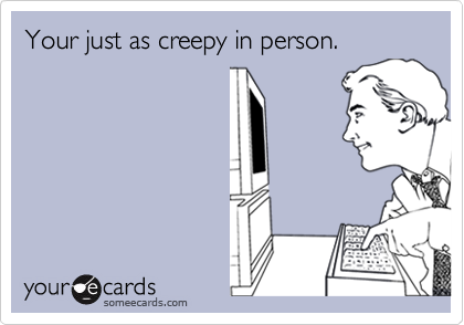 Your just as creepy in person.