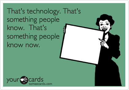 That's technology. That's something people know.  That's something people know now.