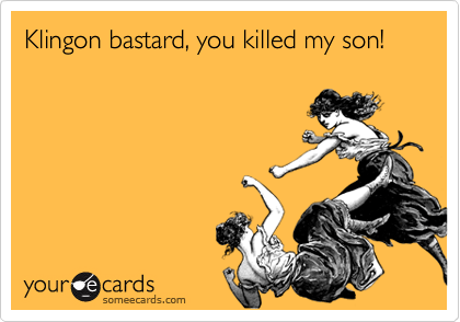 Klingon bastard, you killed my son!