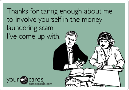 Thanks for caring enough about me to involve yourself in the money laundering scamI've come up with.