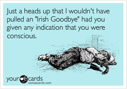 """Just a heads up that I wouldn't have pulled an """"Irish Goodbye"""" had you given any indication that you were conscious."""