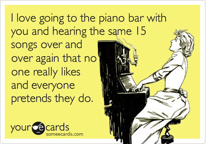 I love going to the piano bar with you and hearing the same 15