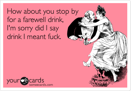 How about you stop byfor a farewell drink,I'm sorry did I saydrink I meant fuck.