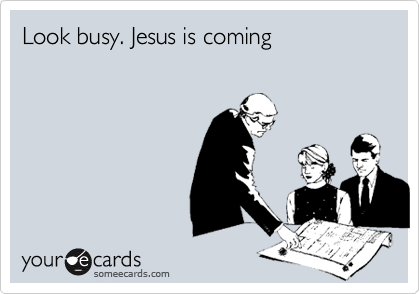 Look busy. Jesus is coming