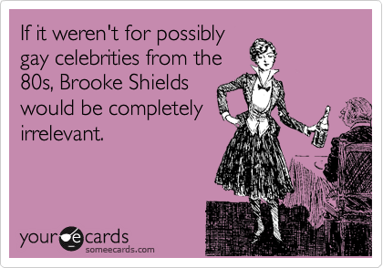 If it weren't for possibly gay celebrities from the 80s, Brooke Shields would be completely irrelevant.
