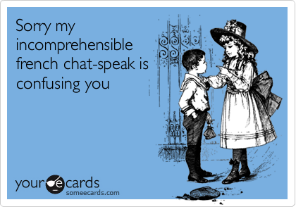 Sorry myincomprehensiblefrench chat-speak isconfusing you