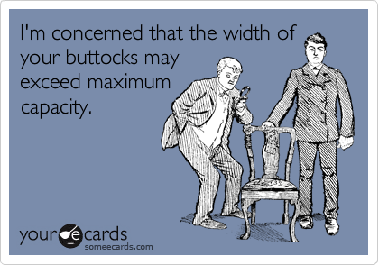I'm concerned that the width of your buttocks may exceed maximum capacity.